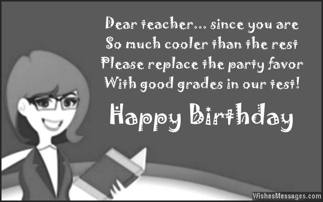 36 dear teacher since you are so much cooler than the rest please replace the party favor with good grades in my test happy birthday
