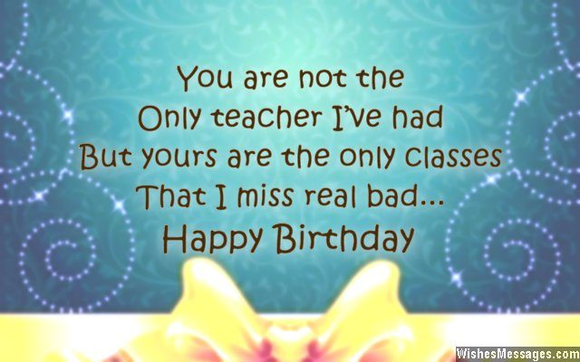 26 you are not the only teacher ive had but yours are the only classes that i miss real bad happy birthday