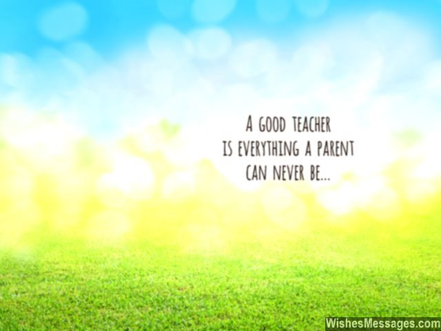 Teachers quote a good teacher is everything a parent can never be